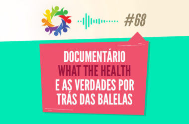 TRIBO FORTE #068 – DOCUMENTÁRIO WHAT THE HEALTH E AS VERDADES POR TRÁS DAS BALELAS