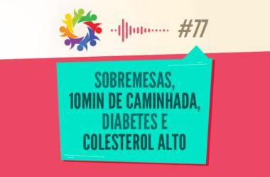 TRIBO FORTE #077 – SOBREMESAS, 10 MIN DE CAMINHADA, DIABETES, COLESTEROL ALTO