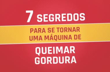 7 SEGREDOS PARA SE TORNAR UMA MÁQUINA DE QUEIMAR GORDURA