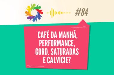 TRIBO FORTE #084 – CAFÉ DA MANHÃ, PERFORMANCE, GORD. SATURADAS E CALVÍCIE?