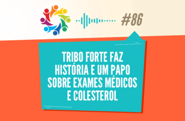 TRIBO FORTE #086 – TRIBO FORTE FAZ HISTÓRIA E UM PAPO SOBRE EXAMES MÉDICOS E COLESTEROL