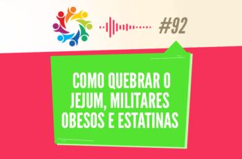 TRIBO FORTE #092 – COMO QUEBRAR O JEJUM, MILITARES OBESOS E ESTATINAS