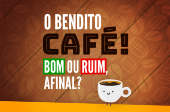 O BENDITO CAFÉ! FAZ BEM OU MAL, AFINAL?