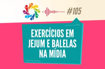 TRIBO FORTE #105 – EXERCÍCIOS EM JEJUM E BALELAS NA MÍDIA
