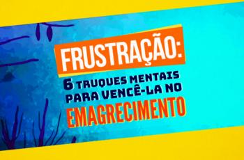 FRUSTRAÇÃO – 6 TRUQUES MENTAIS PARA VENCÊ-LA NO EMAGRECIMENTO