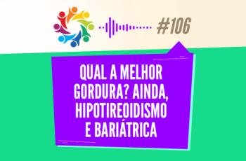 TRIBO FORTE #106 – QUAL A MELHOR GORDURA? AINDA, HIPOTIREOIDISMO E BARIÁTRICA