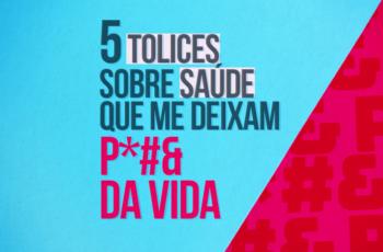 5 TOLICES SOBRE SAÚDE QUE ME DEIXAM P#&$ DA VIDA