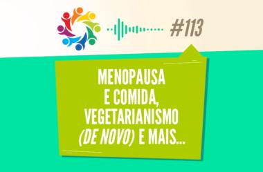 TRIBO FORTE #113 – MENOPAUSA E COMIDA, VEGETARIANISMO (DE NOVO) E MAIS…