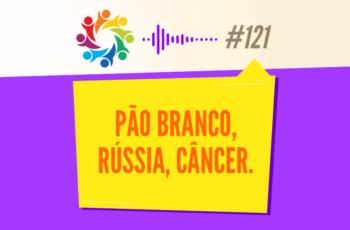TRIBO FORTE #121 – PÃO BRANCO, RÚSSIA, CÂNCER