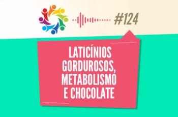TRIBO FORTE #124 – LATICÍNIOS GORDUROSOS, METABOLISMO E CHOCOLATE