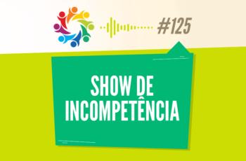 TRIBO FORTE #125 – SHOW DE INCOMPETÊNCIA