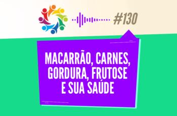 TRIBO FORTE #130 – MACARRÃO, CARNES, GORDURA, FRUTOSE E SUA SAÚDE