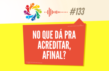 TRIBO FORTE #133 – NO QUE DÁ PRA ACREDITAR, AFINAL?