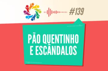 TRIBO FORTE #139 – PÃO QUENTINHO E ESCÂNDALOS