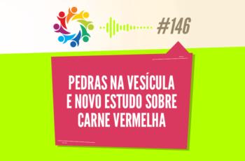 TRIBO FORTE #146 – PEDRAS NA VESÍCULA E NOVO ESTUDO SOBRE CARNE VERMELHA