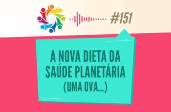 TRIBO FORTE #151 – A NOVA DIETA DA SAÚDE PLANETÁRIA (UMA OVA…)