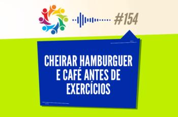 TRIBO FORTE #154 – CHEIRAR HAMBÚRGUER E CAFÉ ANTES DE EXERCÍCIOS
