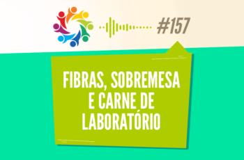 TRIBO FORTE #157 – FIBRAS, SOBREMESA E CARNE DE LABORATÓRIO