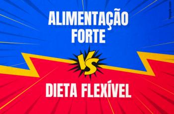 ALIMENTAÇÃO FORTE VS DIETA FLEXÍVEL (QUAL A MELHOR?)