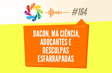 TRIBO FORTE #164 – BACON, MÁ CIÊNCIA, ADOÇANTES E DESCULPAS ESFARRAPADAS
