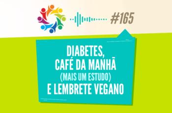 TRIBO FORTE #165 – DIABETES, CAFÉ DA MANHÃ (MAIS UM ESTUDO) E LEMBRETE VEGANO
