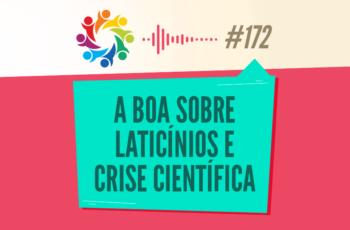 TRIBO FORTE #172 – A BOA SOBRE LATICÍNIOS E CRISE CIENTÍFICA