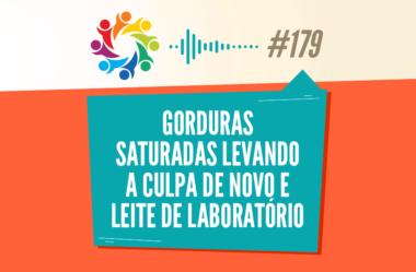 TRIBO FORTE #179 – GORDURAS SATURADAS LEVANDO A CULPA DE NOVO E LEITE DE LABORATÓRIO