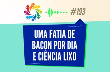 TRIBO FORTE #193 – UMA FATIA DE BACON POR DIA E CIÊNCIA LIXO
