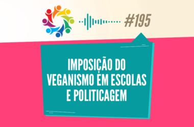 TRIBO FORTE #195 – IMPOSIÇÃO DO VEGANISMO EM ESCOLAS E POLITICAGEM