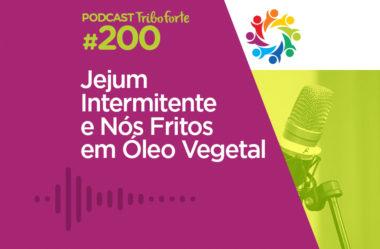 TRIBO FORTE #200 – JEJUM INTERMITENTE E NÓS FRITOS EM ÓLEO VEGETAL