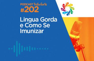 TRIBO FORTE #202 – LÍNGUA GORDA E COMO SE IMUNIZAR