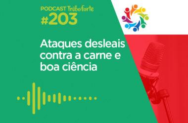 TRIBO FORTE #203 – ATAQUES DESLEAIS CONTRA A CARNE E BOA CIÊNCIA