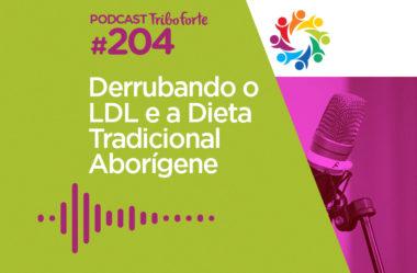 TRIBO FORTE #204 – DERRUBANDO O LDL E A DIETA TRADICIONAL ABORÍGENE