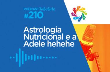 TRIBO FORTE #210 – ASTROLOGIA NUTRICIONAL E A ADELE HEHEHE