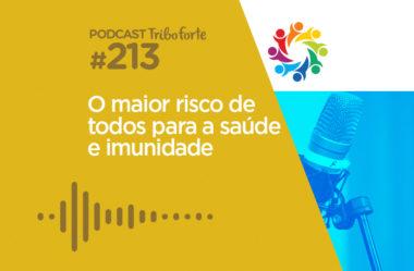 TRIBO FORTE #213 – O MAIOR RISCO DE TODOS PARA A SAÚDE E IMUNIDADE