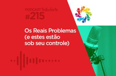 TRIBO FORTE #215 – OS REAIS PROBLEMAS (E ESTES ESTÃO SOB SEU CONTROLE)