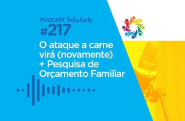 TRIBO FORTE #217 – O ATAQUE A CARNE VIRÁ (NOVAMENTE) + PESQUISA DE ORÇAMENTO FAMILIAR