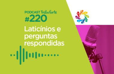 TRIBO FORTE #220 – LATICÍNIOS E PERGUNTAS RESPONDIDAS