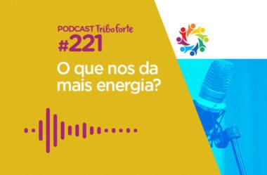 TRIBO FORTE #221 – O QUE NOS DA MAIS ENERGIA?