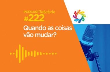 TRIBO FORTE #222 – QUANDO AS COISAS VÃO MUDAR?