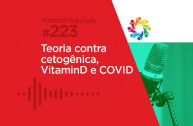 TRIBO FORTE #223 – TEORIA CONTRA CETOGÊNICA, VITAMINA D E COVID