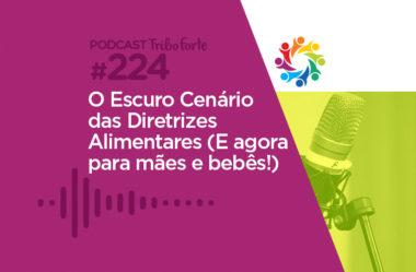TRIBO FORTE #224 – O ESCURO CENÁRIO DAS DIRETRIZES ALIMENTARES (E AGORA PARA MÃES E BEBÊS)