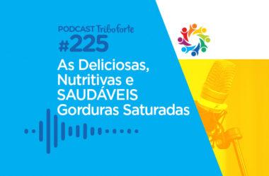 TRIBO FORTE #225 – AS DELICIOSAS, NUTRITIVAS E SAUDÁVEIS GORDURAS SATURADAS