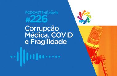 TRIBO FORTE #226 – CORRUPÇÃO MÉDICA, COVID E FRAGILIDADE