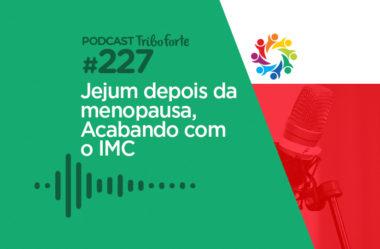 TRIBO FORTE #227 – JEJUM DEPOIS DA MENOPAUSA, ACABANDO COM O IMC