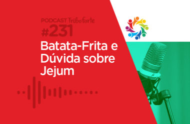 TRIBO FORTE #231 – BATATA-FRITA E DÚVIDA SOBRE JEJUM