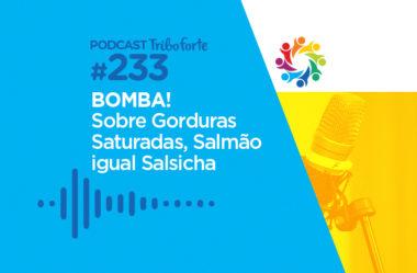 TRIBO FORTE #233 – BOMBA SOBRE GORDURAS SATURADAS, SALMÃO IGUAL SALSICHA?