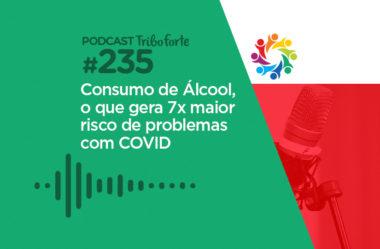 TRIBO FORTE #235 – CONSUMO DE ÁLCOOL, O QUE GERA 7x MAIOR RISCO DE PROBLEMAS COM COVID