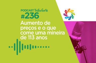 TRIBO FORTE #236 – AUMENTO DE PREÇOS E O QUE COME UMA MINEIRA DE 113 ANOS