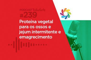 TRIBO FORTE #239 – PROTEÍNA VEGETAL PARA OS OSSOS E JEJUM INTERMITENTE E EMAGRECIMENTO